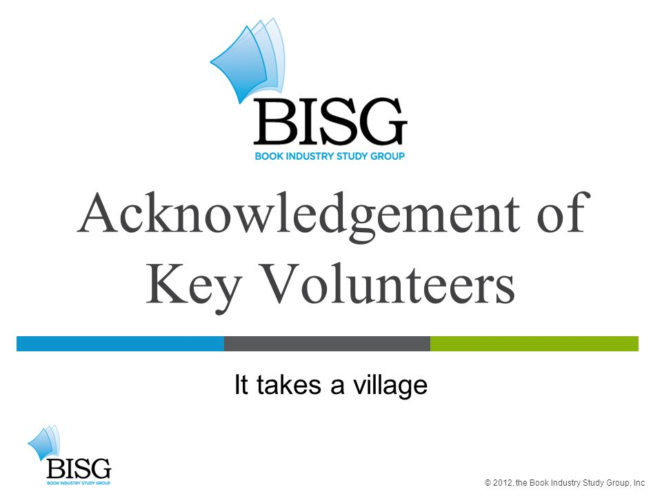 Acknowledgement of Key Volunteers It takes a village © 2012, the Book Industry Study Group, Inc
