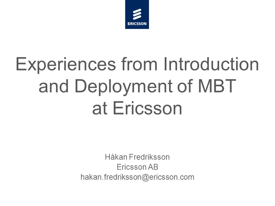 Slide title minimum 48 pt Slide subtitle minimum 30 pt Experiences from Introduction and Deployment of MBT at Ericsson Håkan Fredriksson Ericsson AB hakan.fredriksson@ericsson.com