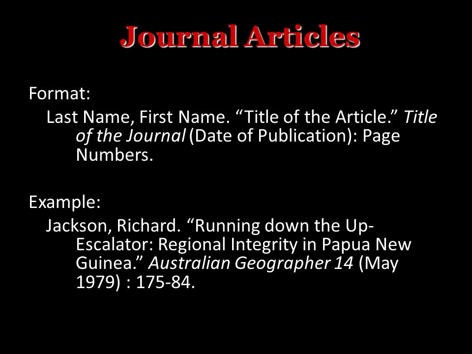 """Format: Last Name, First Name. """"Title of the Article."""" Title of the Journal (Date of Publication): Page Numbers. Example: Jackson, Richard. """"Running d"""