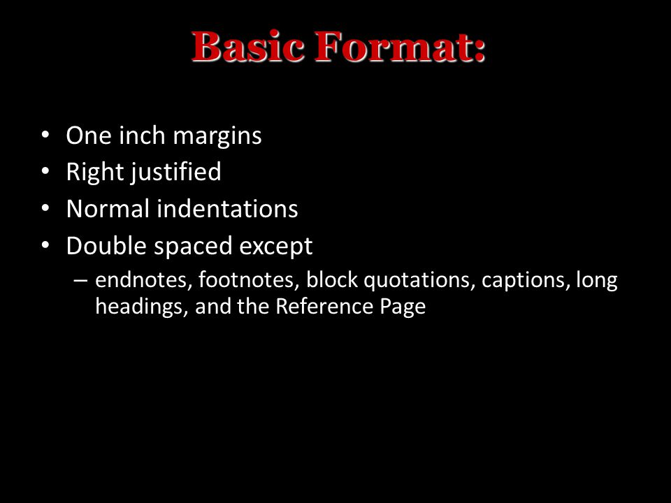 One inch margins Right justified Normal indentations Double spaced except – endnotes, footnotes, block quotations, captions, long headings, and the Reference Page Basic Format: