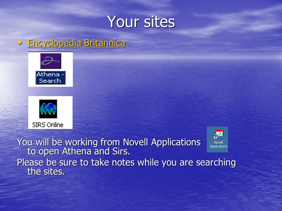 Your sites Encyclopedia Britannica Encyclopedia Britannica Encyclopedia Britannica Encyclopedia Britannica You will be working from Novell Applications to open Athena and Sirs.