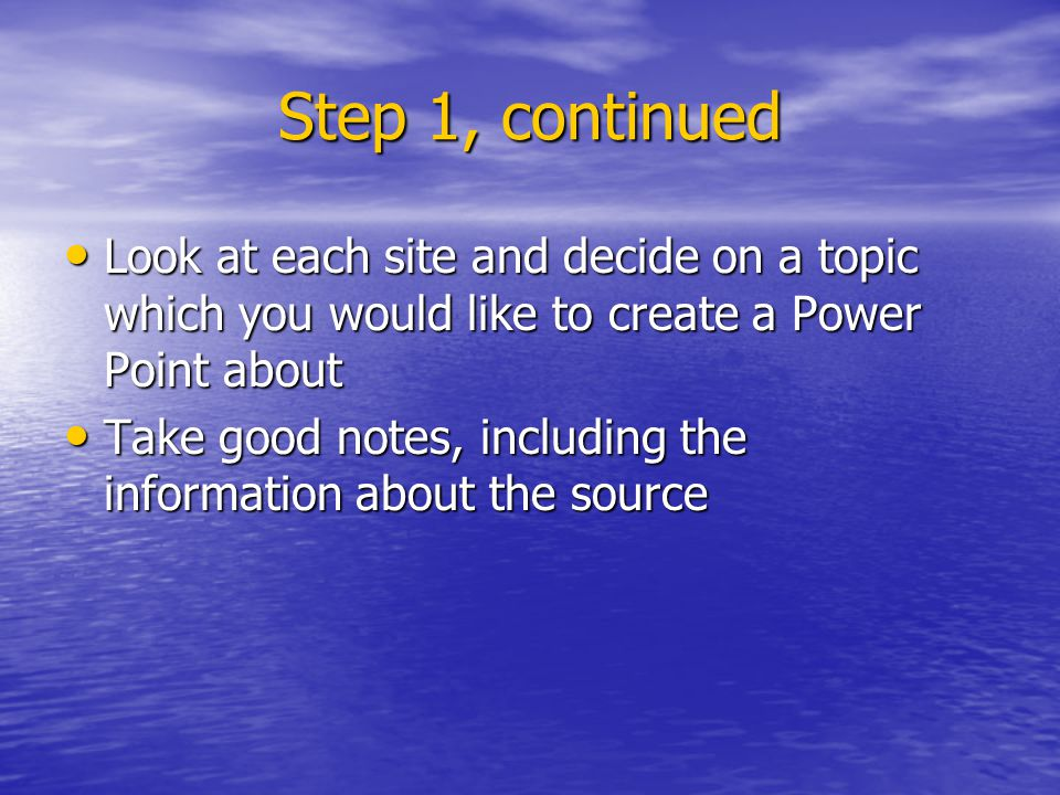 Step 2: Creating your Power Point Open MS Power Point Open MS Power Point Type in your title and subtitle Type in your title and subtitle Click on Insert – New Slide – enter information Click on Insert – New Slide – enter information Continue as above Continue as above File – Save as – click on the next to Save in – and save to your number File – Save as – click on the next to Save in – and save to your number Remember to save often as you are working Remember to save often as you are working To get back in, File – Open – click on the next to Look in – change to your number and click Open To get back in, File – Open – click on the next to Look in – change to your number and click Open