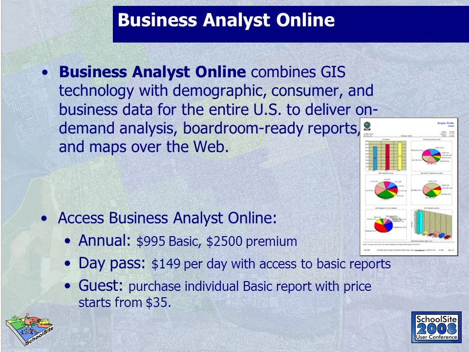 Business Analyst Online Access Business Analyst Online: Annual: $995 Basic, $2500 premium Day pass: $149 per day with access to basic reports Guest: p