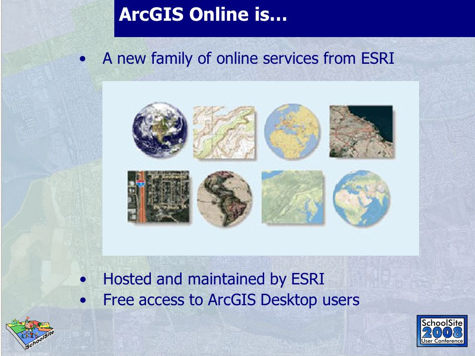 ArcGIS Online is… A new family of online services from ESRI Hosted and maintained by ESRI Free access to ArcGIS Desktop users