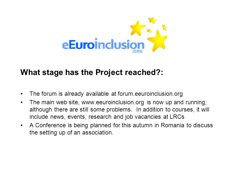 What stage has the Project reached : The forum is already available at forum.eeuroinclusion.org The main web site, www.eeuroinclusion.org is now up and running, although there are still some problems.
