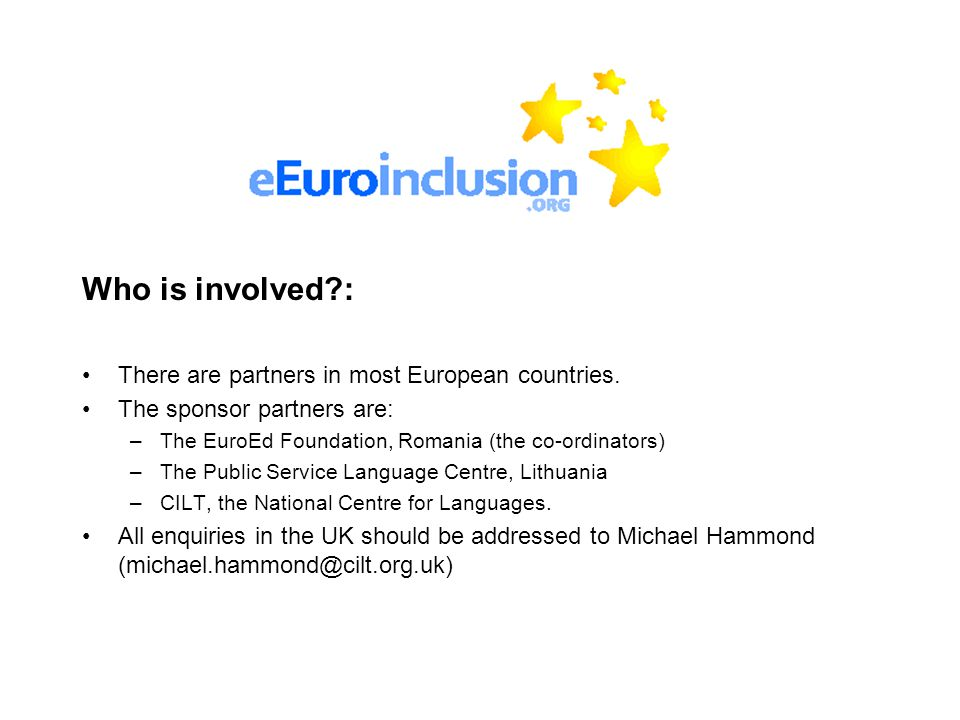 Who is involved?: There are partners in most European countries. The sponsor partners are: –The EuroEd Foundation, Romania (the co-ordinators) –The Pu