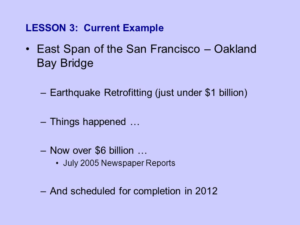 LESSON 3: Current Example East Span of the San Francisco – Oakland Bay Bridge –Earthquake Retrofitting (just under $1 billion) –Things happened … –Now over $6 billion … July 2005 Newspaper Reports –And scheduled for completion in 2012