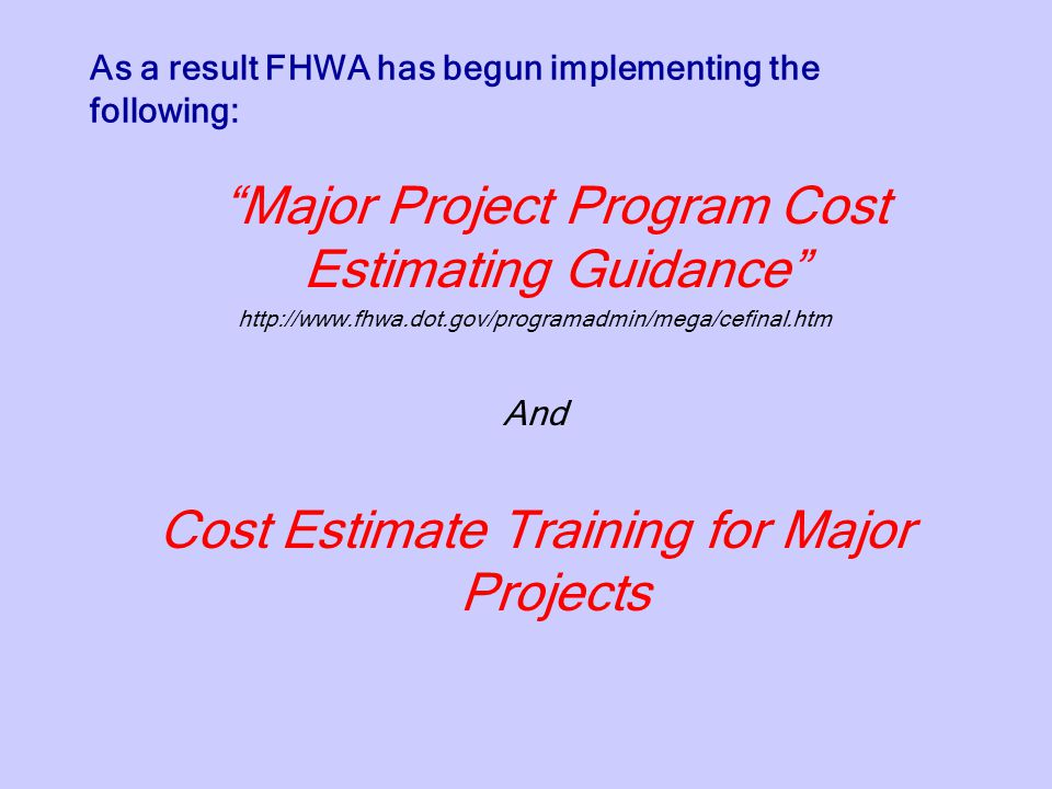 As a result FHWA has begun implementing the following: Major Project Program Cost Estimating Guidance http://www.fhwa.dot.gov/programadmin/mega/cefinal.htm And Cost Estimate Training for Major Projects