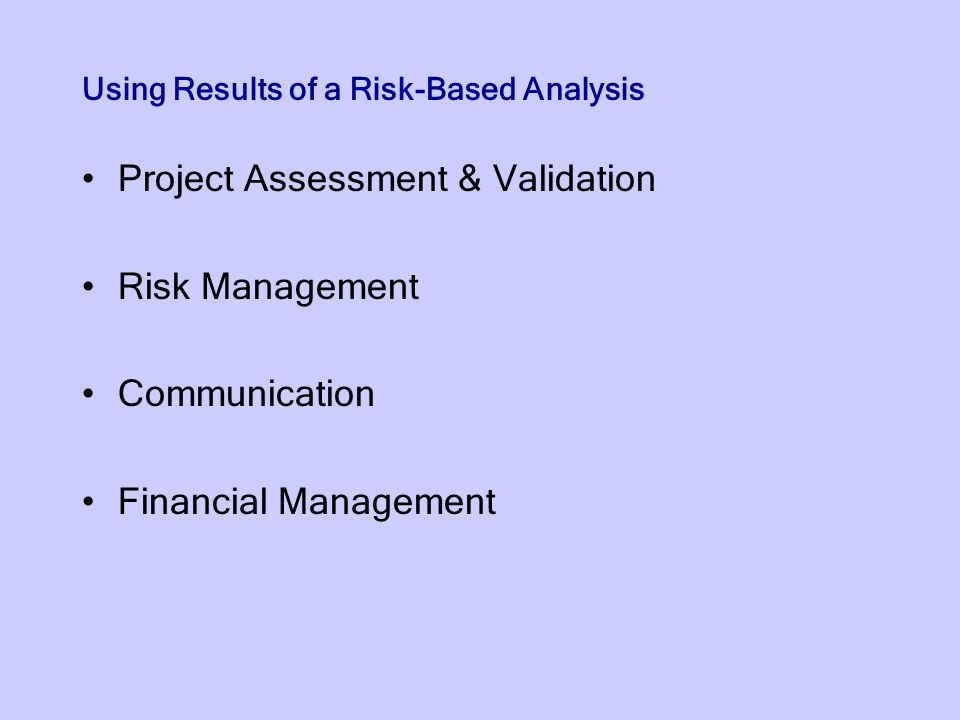Using Results of a Risk-Based Analysis Project Assessment & Validation Risk Management Communication Financial Management