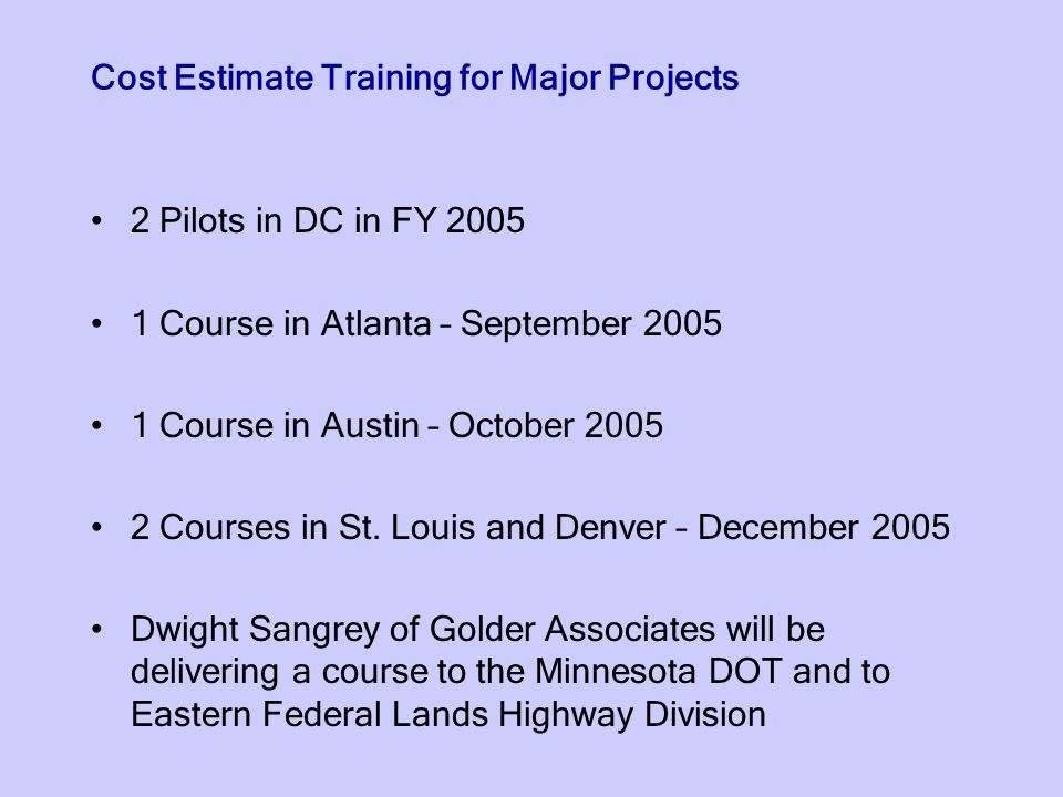 Cost Estimate Training for Major Projects 2 Pilots in DC in FY 2005 1 Course in Atlanta – September 2005 1 Course in Austin – October 2005 2 Courses in St.