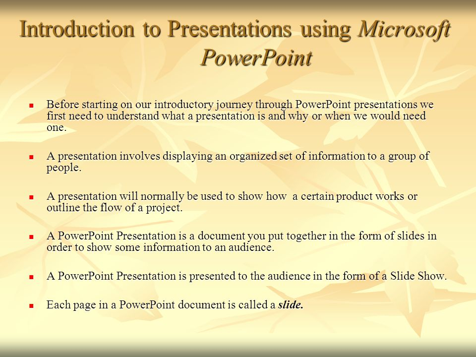 Introduction to Presentations using Microsoft PowerPoint Before starting on our introductory journey through PowerPoint presentations we first need to understand what a presentation is and why or when we would need one.
