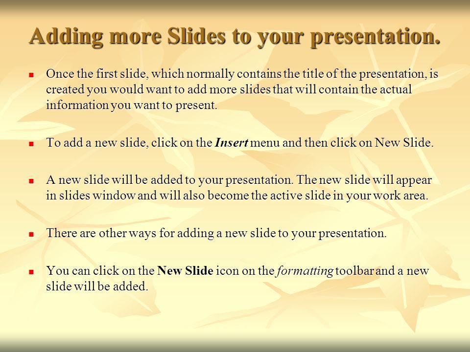 Adding more Slides to your presentation.