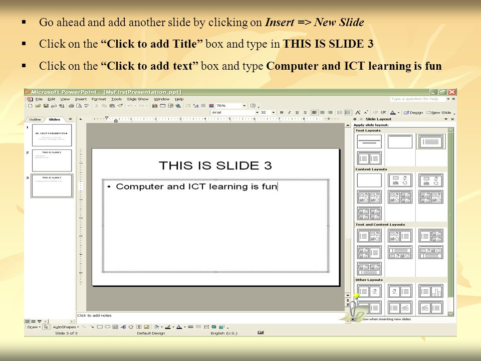  Go ahead and add another slide by clicking on Insert => New Slide  Click on the Click to add Title box and type in THIS IS SLIDE 3  Click on the Click to add text box and type Computer and ICT learning is fun