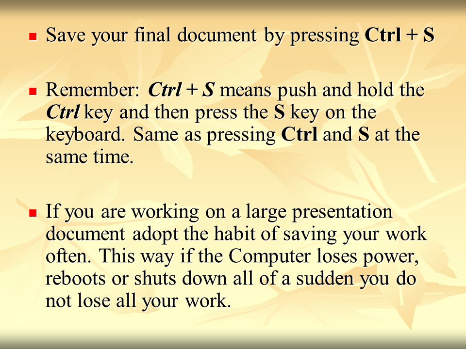 Save your final document by pressing Ctrl + S Save your final document by pressing Ctrl + S Remember: Ctrl + S means push and hold the Ctrl key and then press the S key on the keyboard.