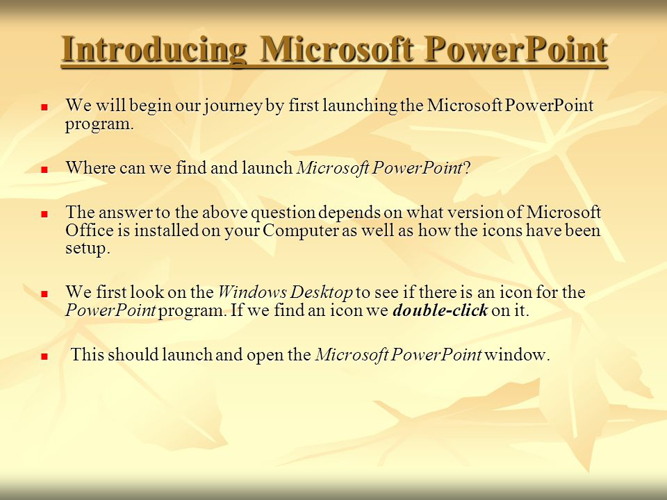 If there is no icon for Microsoft PowerPoint on the Windows Desktop, click on the Start button and look for Microsoft PowerPoint in the list of programs on the Start Menu.