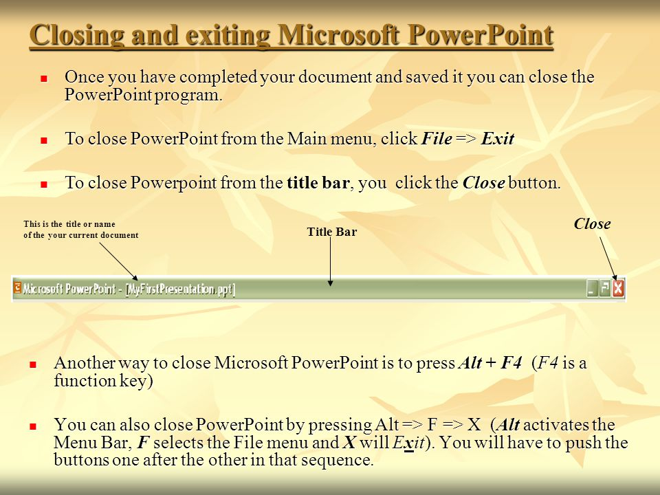 Closing and exiting Microsoft PowerPoint Another way to close Microsoft PowerPoint is to press Alt + F4 (F4 is a function key) Another way to close Microsoft PowerPoint is to press Alt + F4 (F4 is a function key) You can also close PowerPoint by pressing Alt => F => X (Alt activates the Menu Bar, F selects the File menu and X will Exit).
