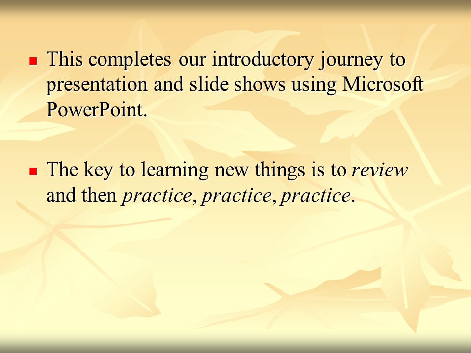 This completes our introductory journey to presentation and slide shows using Microsoft PowerPoint.