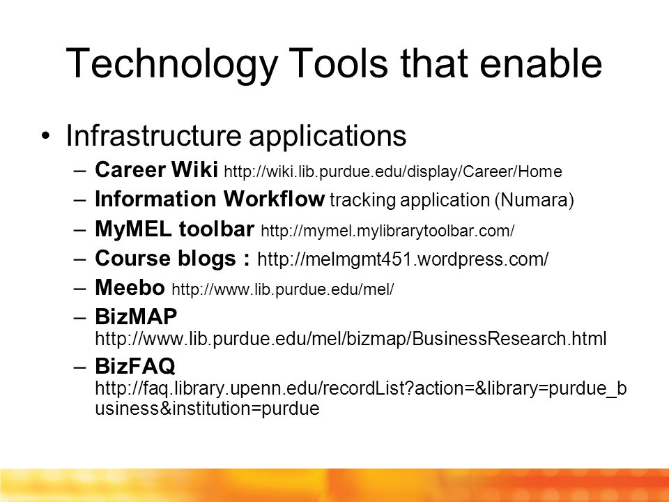 Technology Tools that enable Infrastructure applications –Career Wiki http://wiki.lib.purdue.edu/display/Career/Home –Information Workflow tracking application (Numara) –MyMEL toolbar http://mymel.mylibrarytoolbar.com/ –Course blogs : http://melmgmt451.wordpress.com/ –Meebo http://www.lib.purdue.edu/mel/ –BizMAP http://www.lib.purdue.edu/mel/bizmap/BusinessResearch.html –BizFAQ http://faq.library.upenn.edu/recordList action=&library=purdue_b usiness&institution=purdue