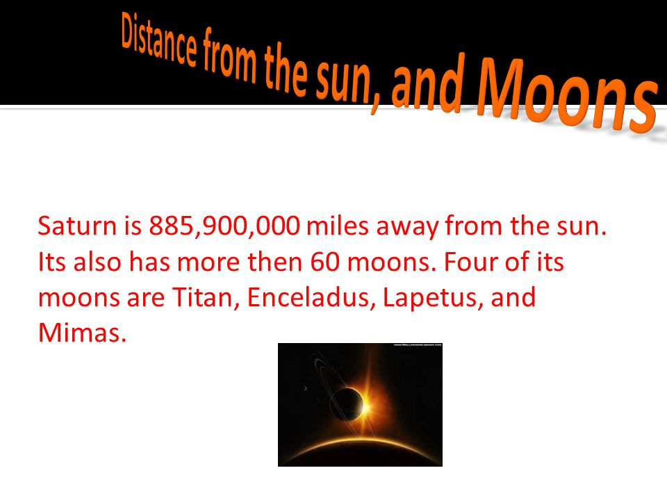 Saturn is 885,900,000 miles away from the sun.Its also has more then 60 moons.