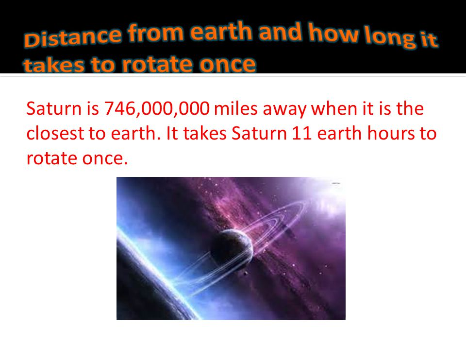 Saturn is 885,900,000 miles away from the sun. Its also has more then 60 moons.