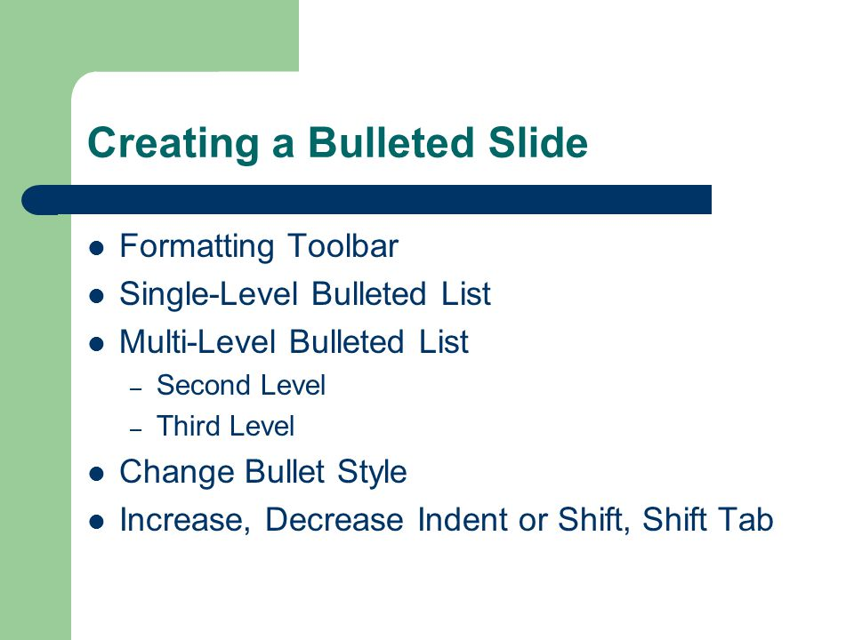 Creating a Bulleted Slide Formatting Toolbar Single-Level Bulleted List Multi-Level Bulleted List – Second Level – Third Level Change Bullet Style Increase, Decrease Indent or Shift, Shift Tab