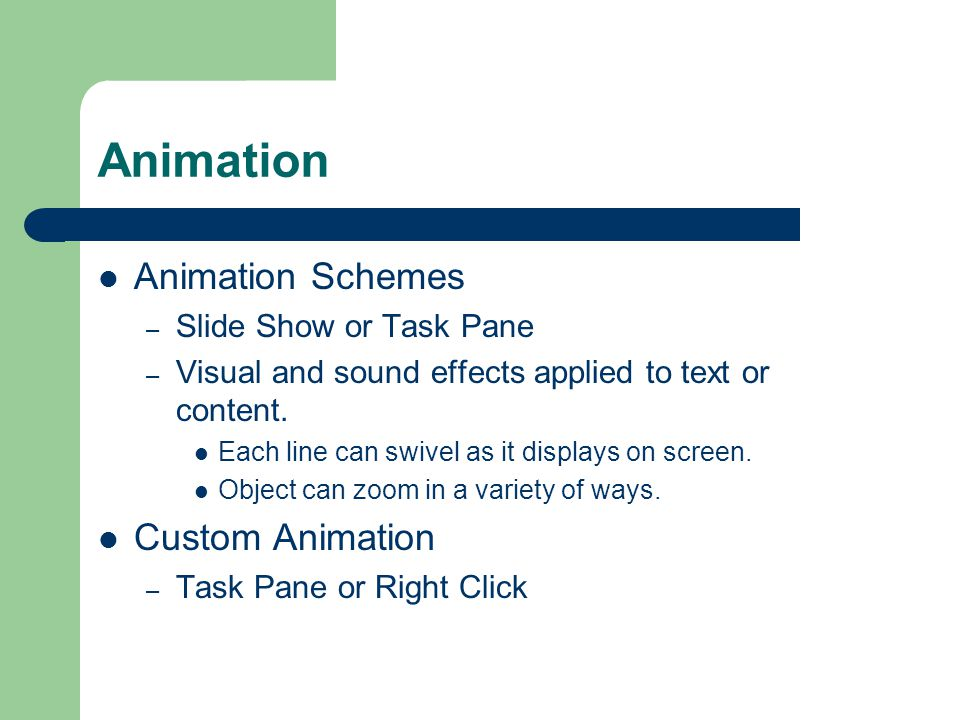 Animation Animation Schemes – Slide Show or Task Pane – Visual and sound effects applied to text or content.