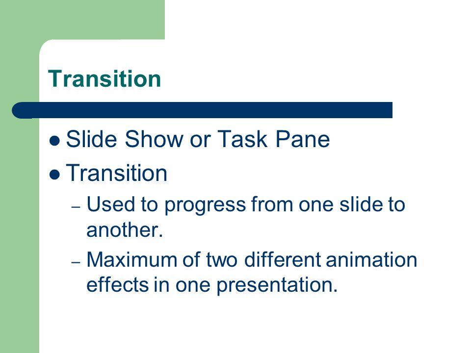 Transition Slide Show or Task Pane Transition – Used to progress from one slide to another.