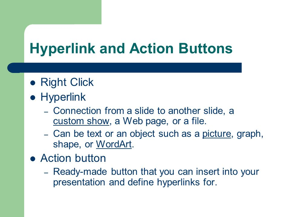 Hyperlink and Action Buttons Right Click Hyperlink – Connection from a slide to another slide, a custom show, a Web page, or a file.