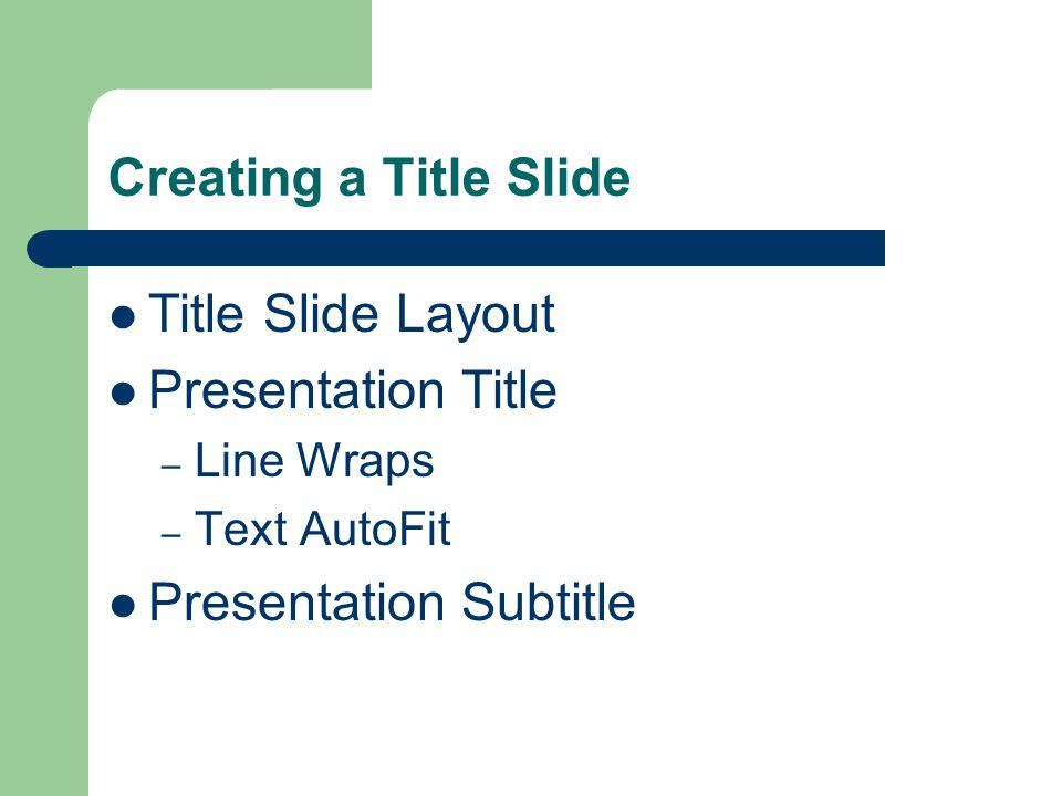 Creating a Title Slide Title Slide Layout Presentation Title – Line Wraps – Text AutoFit Presentation Subtitle