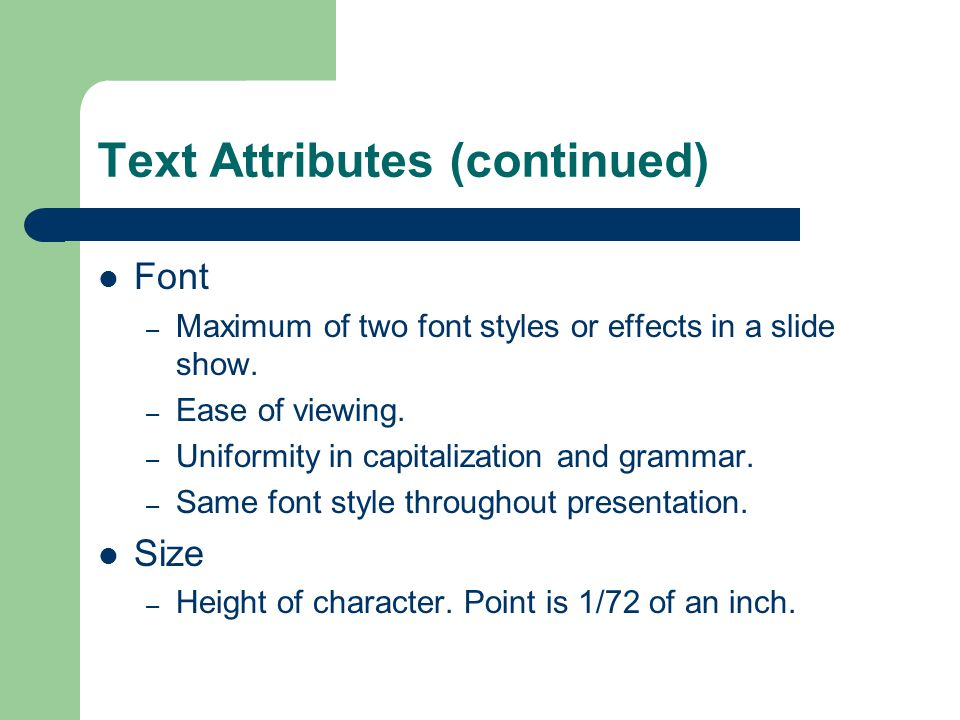 Text Attributes (continued) Font – Maximum of two font styles or effects in a slide show.