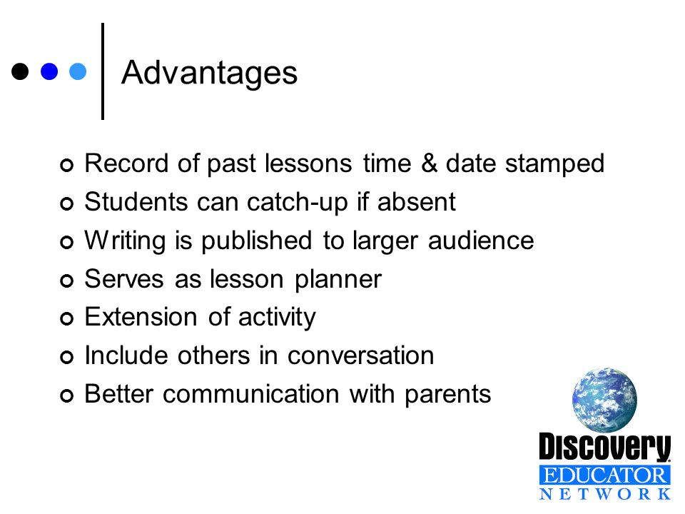 Advantages Record of past lessons time & date stamped Students can catch-up if absent Writing is published to larger audience Serves as lesson planner Extension of activity Include others in conversation Better communication with parents