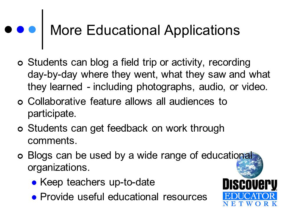More Educational Applications Students can blog a field trip or activity, recording day-by-day where they went, what they saw and what they learned - including photographs, audio, or video.