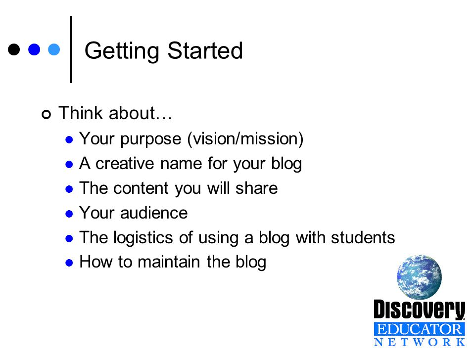 Getting Started Think about… Your purpose (vision/mission) A creative name for your blog The content you will share Your audience The logistics of using a blog with students How to maintain the blog