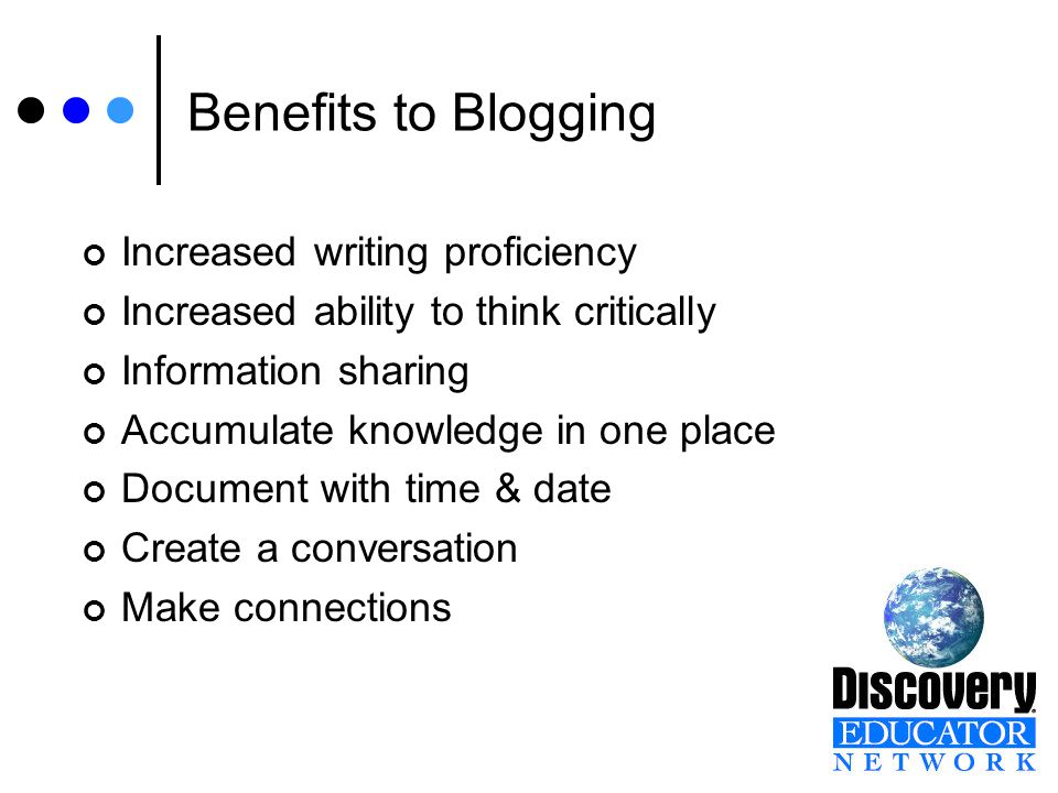 Benefits to Blogging Increased writing proficiency Increased ability to think critically Information sharing Accumulate knowledge in one place Document with time & date Create a conversation Make connections