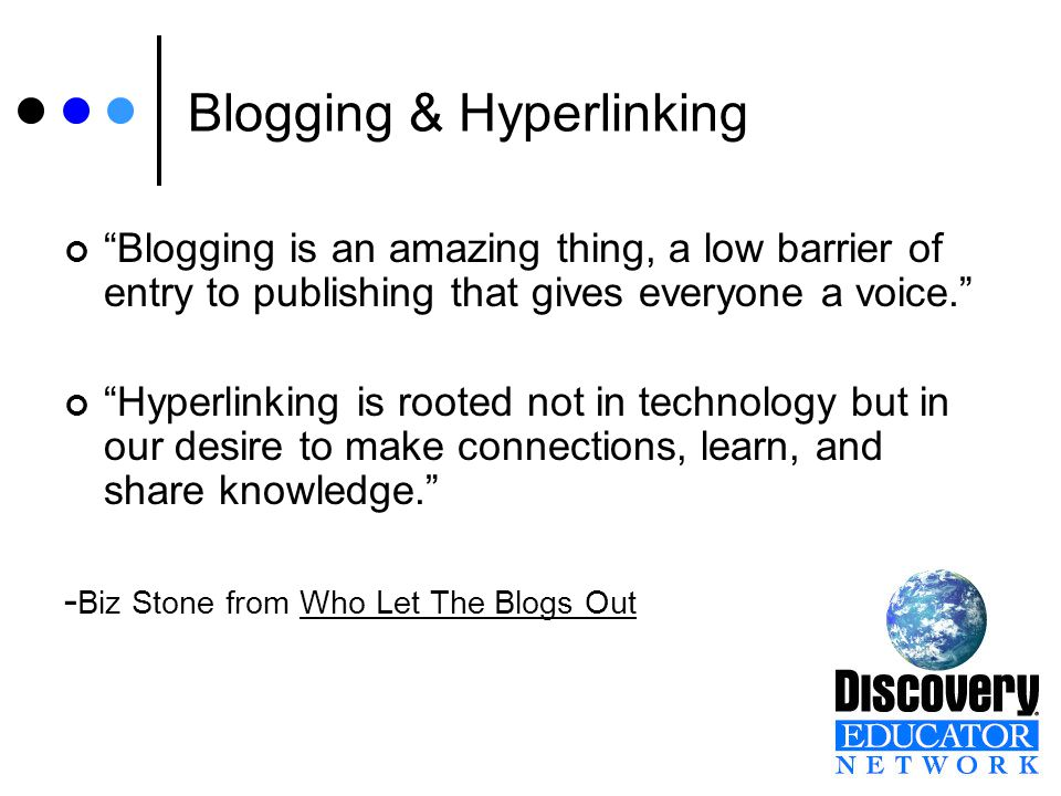 Blogging & Hyperlinking Blogging is an amazing thing, a low barrier of entry to publishing that gives everyone a voice. Hyperlinking is rooted not in technology but in our desire to make connections, learn, and share knowledge. - Biz Stone from Who Let The Blogs Out