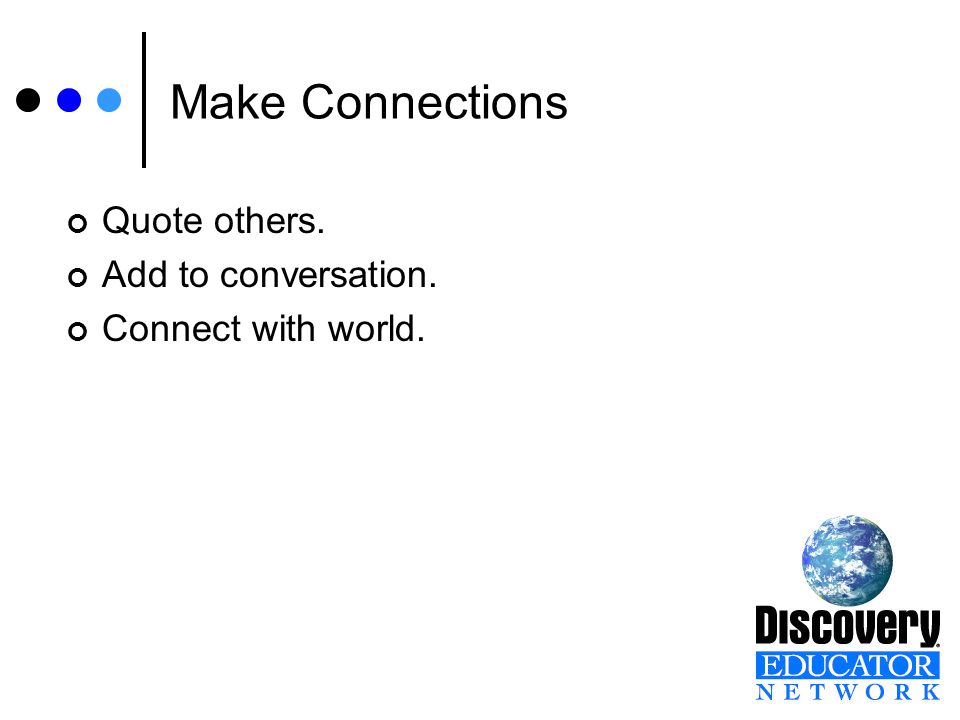 Make Connections Quote others. Add to conversation. Connect with world.