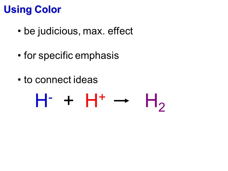 Using Color be judicious, max. effect for specific emphasis to connect ideas H - + H + H 2