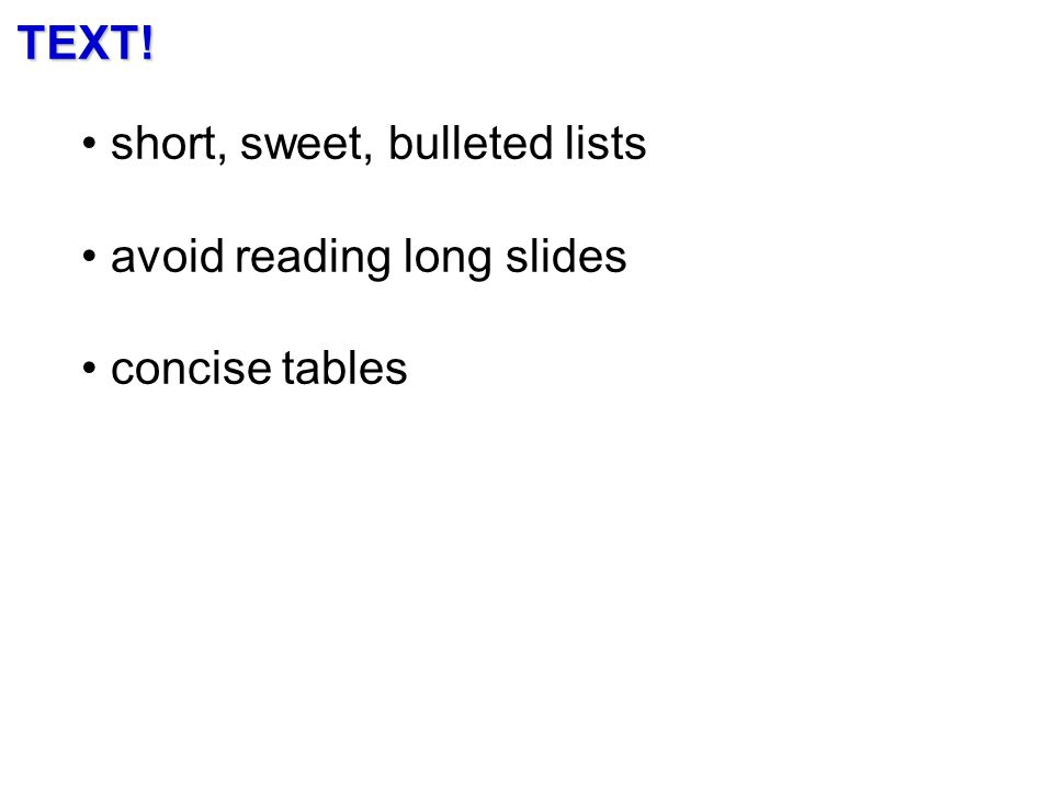 TEXT! short, sweet, bulleted lists avoid reading long slides concise tables