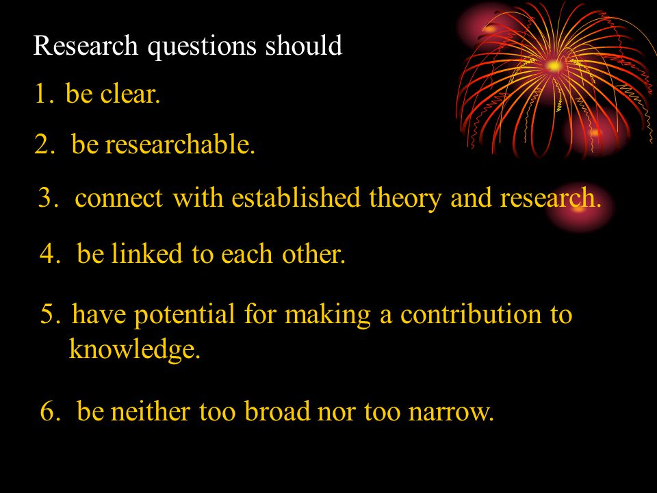 Research questions should 1. be clear. 2. be researchable.