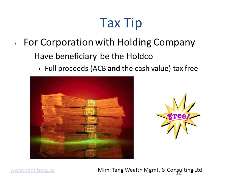 Tax Tip For Corporation with Holding Company – Have beneficiary be the Holdco Full proceeds (ACB and the cash value) tax free 12 www.mimitang.cawww.mi