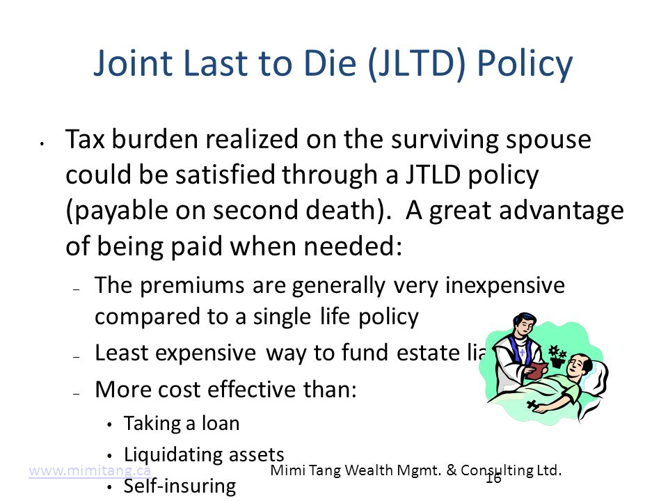 Joint Last to Die (JLTD) Policy Tax burden realized on the surviving spouse could be satisfied through a JTLD policy (payable on second death). A grea