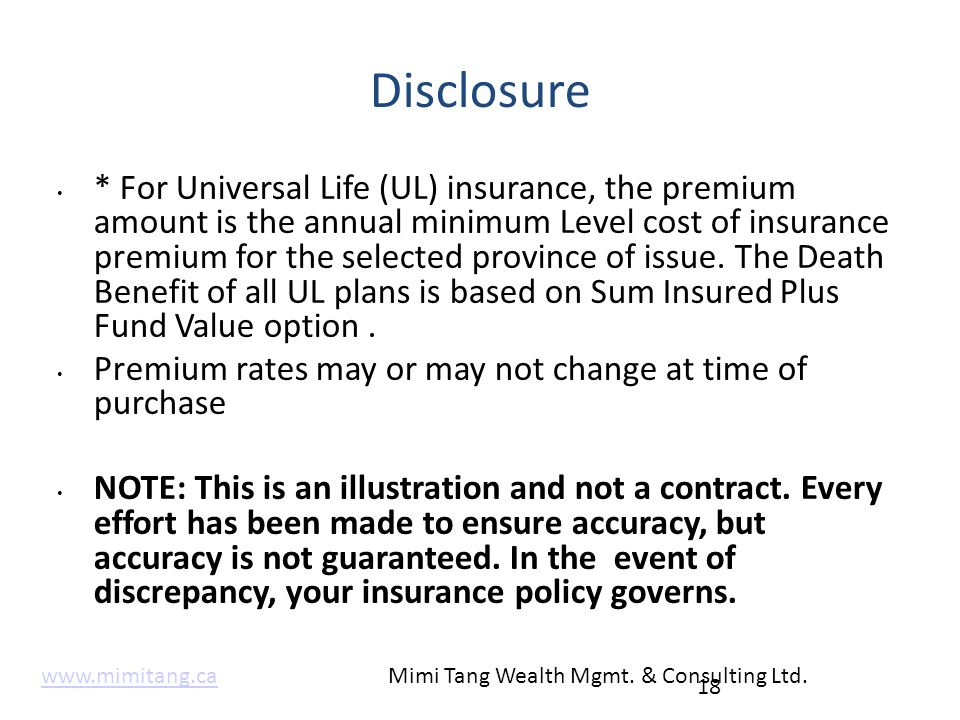 Disclosure * For Universal Life (UL) insurance, the premium amount is the annual minimum Level cost of insurance premium for the selected province of