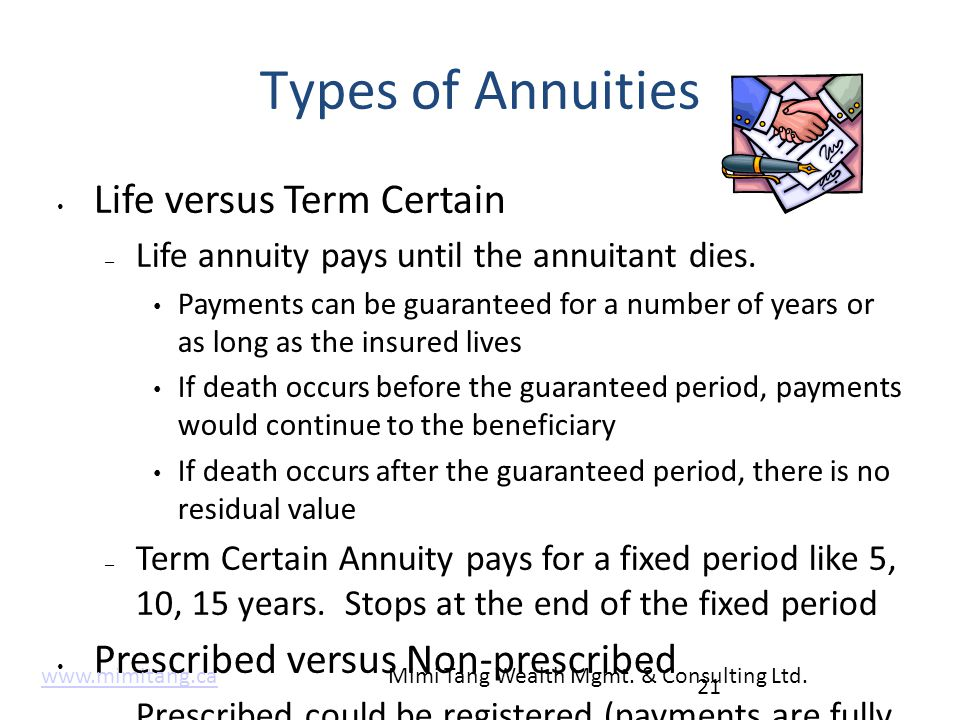 Types of Annuities Life versus Term Certain – Life annuity pays until the annuitant dies. Payments can be guaranteed for a number of years or as long
