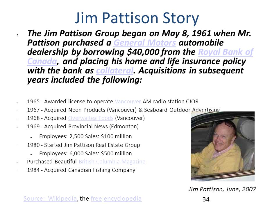 The Jim Pattison Group began on May 8, 1961 when Mr. Pattison purchased a General Motors automobile dealership by borrowing $40,000 from the Royal Ban