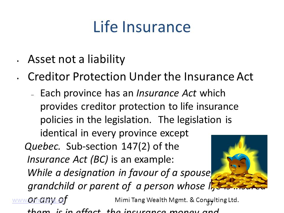 Life Insurance Asset not a liability Creditor Protection Under the Insurance Act – Each province has an Insurance Act which provides creditor protecti