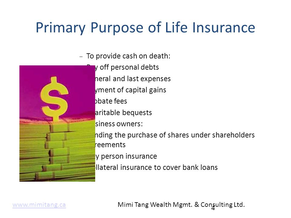 Primary Purpose of Life Insurance  To provide cash on death:  Pay off personal debts  Funeral and last expenses  Payment of capital gains  Probat