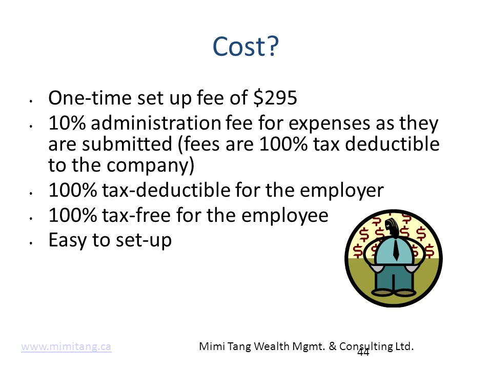 Cost? One-time set up fee of $295 10% administration fee for expenses as they are submitted (fees are 100% tax deductible to the company) 100% tax-ded