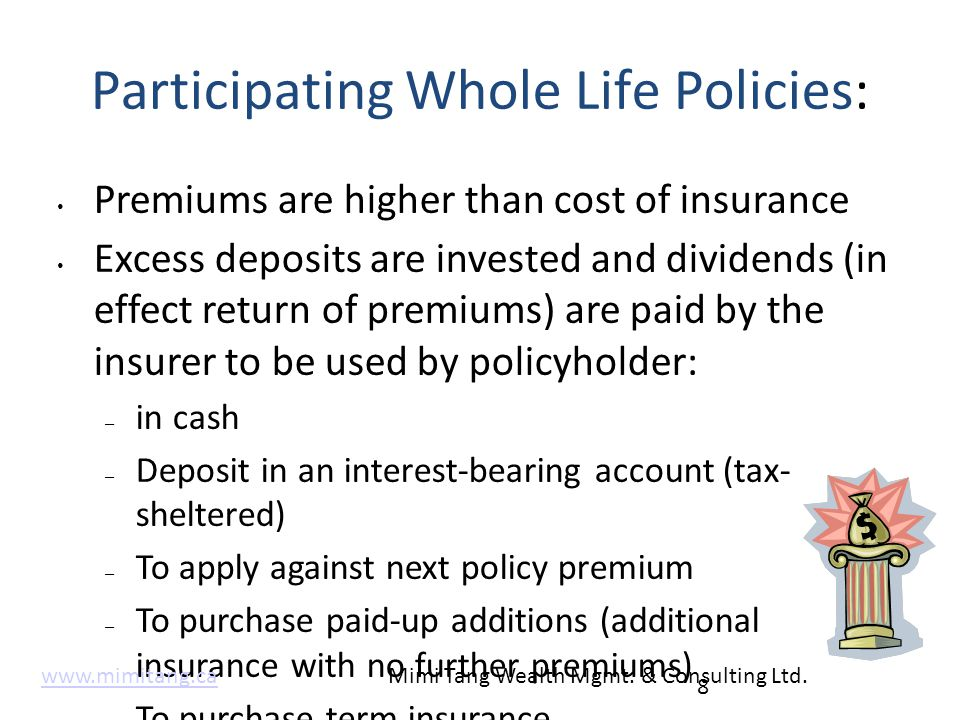 Participating Whole Life Policies: Premiums are higher than cost of insurance Excess deposits are invested and dividends (in effect return of premiums