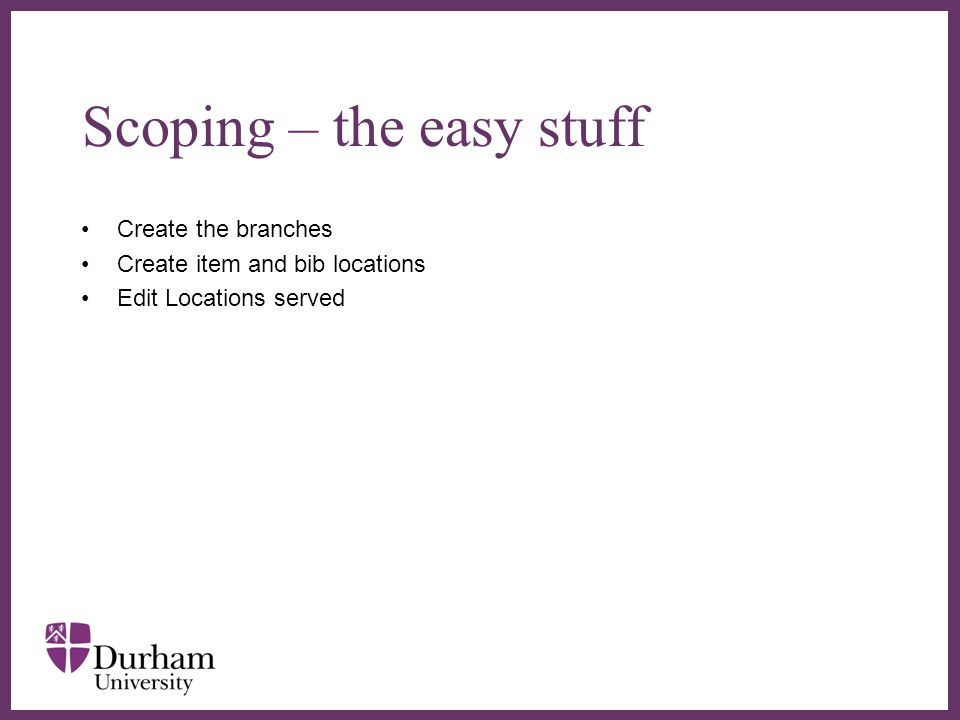 ∂ Scoping – the easy stuff Create the branches Create item and bib locations Edit Locations served