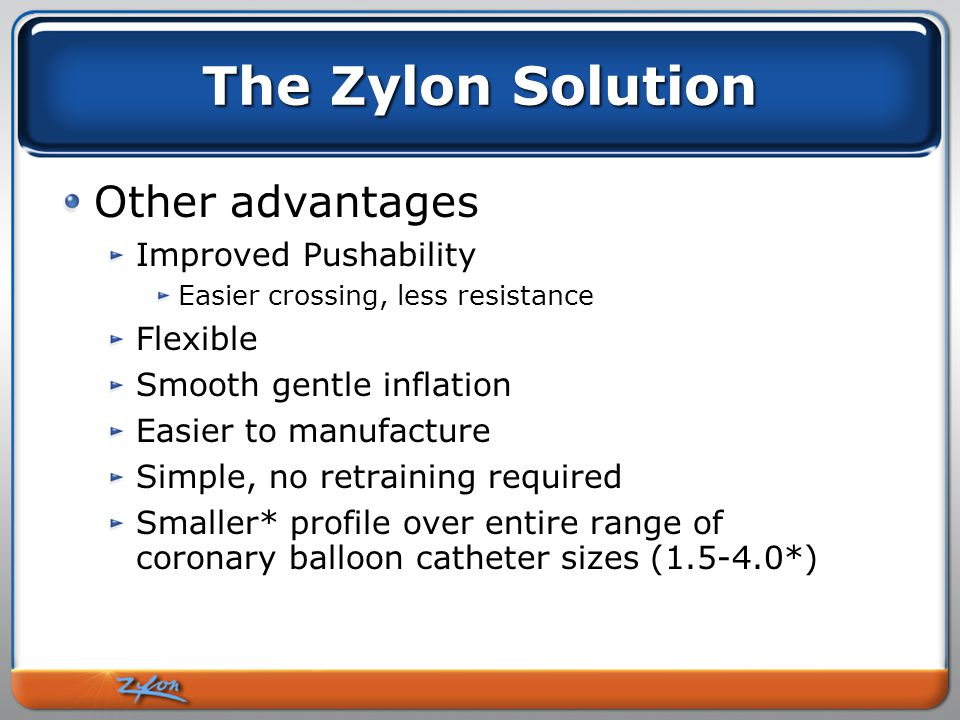 The Zylon Solution Other advantages Improved Pushability Easier crossing, less resistance Flexible Smooth gentle inflation Easier to manufacture Simple, no retraining required Smaller* profile over entire range of coronary balloon catheter sizes (1.5-4.0*)